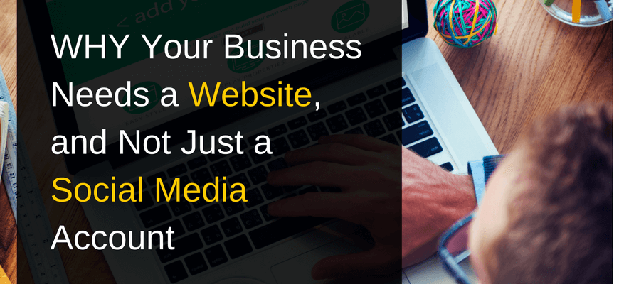 WHY Your Business Needs a Website, and Not Just a Social Media Account