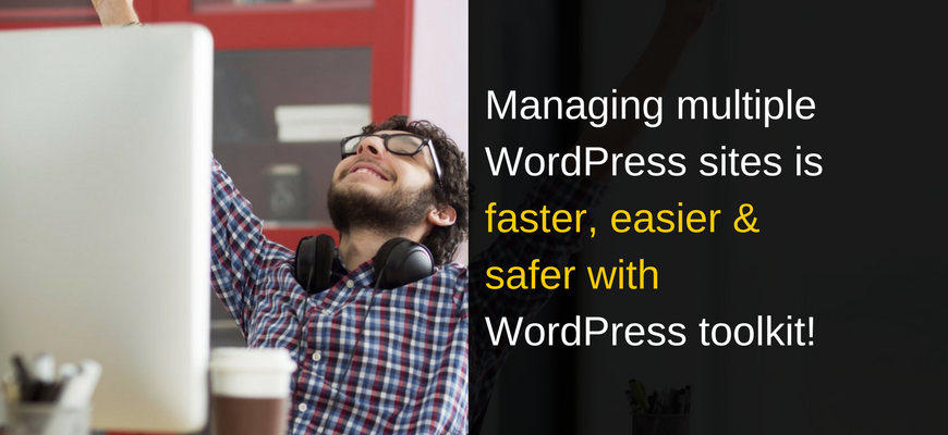 Managing multiple wordpress sites is faster, easier & safer with WordPress toolkit!
